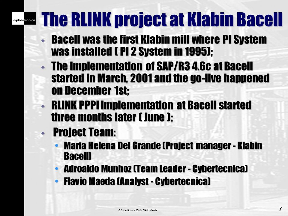 © Cybertécnica 2002 / Flávio Maeda 7 The RLINK project at Klabin Bacell w Bacell was the first Klabin mill where PI System was installed ( PI 2 System in 1995); w The implementation of SAP/R3 4.6c at Bacell started in March, 2001 and the go-live happened on December 1st; w RLINK PPPI implementation at Bacell started three months later ( June ); w Project Team: Maria Helena Del Grande (Project manager - Klabin Bacell)Maria Helena Del Grande (Project manager - Klabin Bacell) Adroaldo Munhoz (Team Leader - Cybertecnica)Adroaldo Munhoz (Team Leader - Cybertecnica) Flavio Maeda (Analyst - Cybertecnica)Flavio Maeda (Analyst - Cybertecnica)