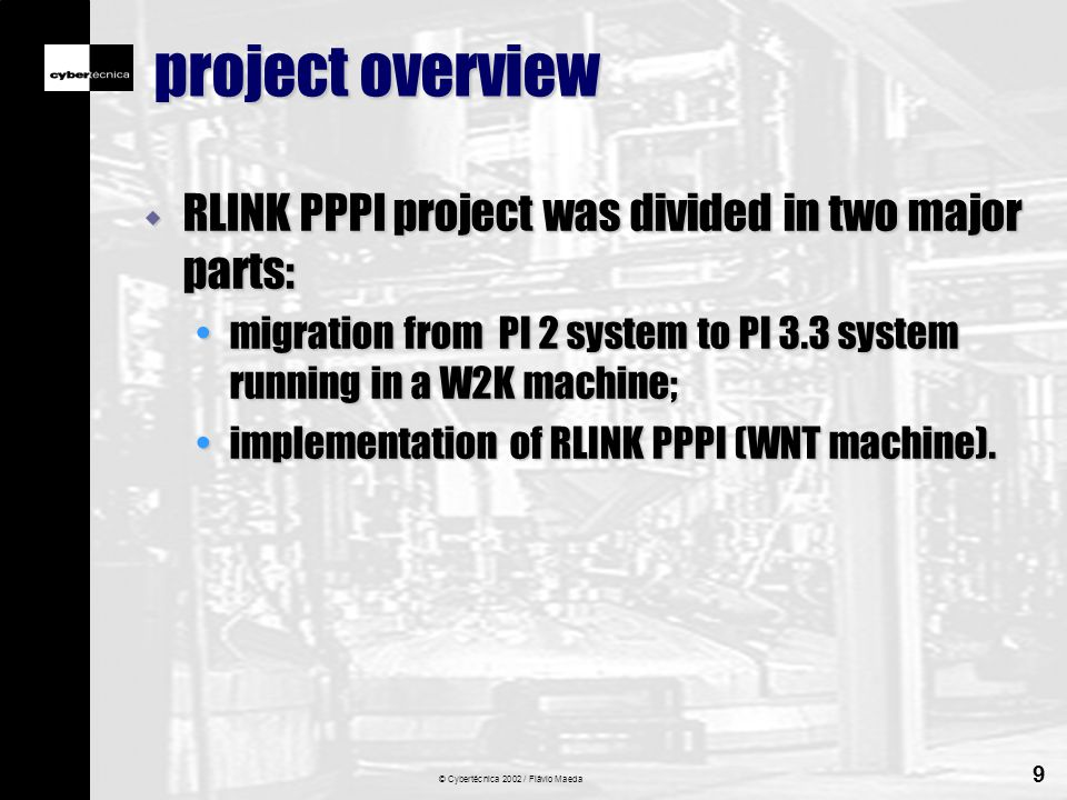 © Cybertécnica 2002 / Flávio Maeda 9 project overview w RLINK PPPI project was divided in two major parts: migration from PI 2 system to PI 3.3 system