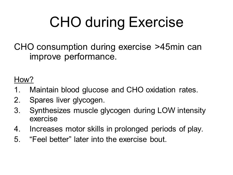 CHO during Exercise CHO consumption during exercise >45min can improve performance.