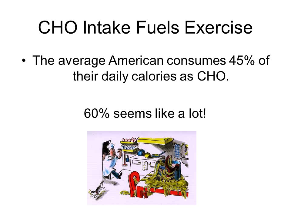 CHO Intake Fuels Exercise The average American consumes 45% of their daily calories as CHO.