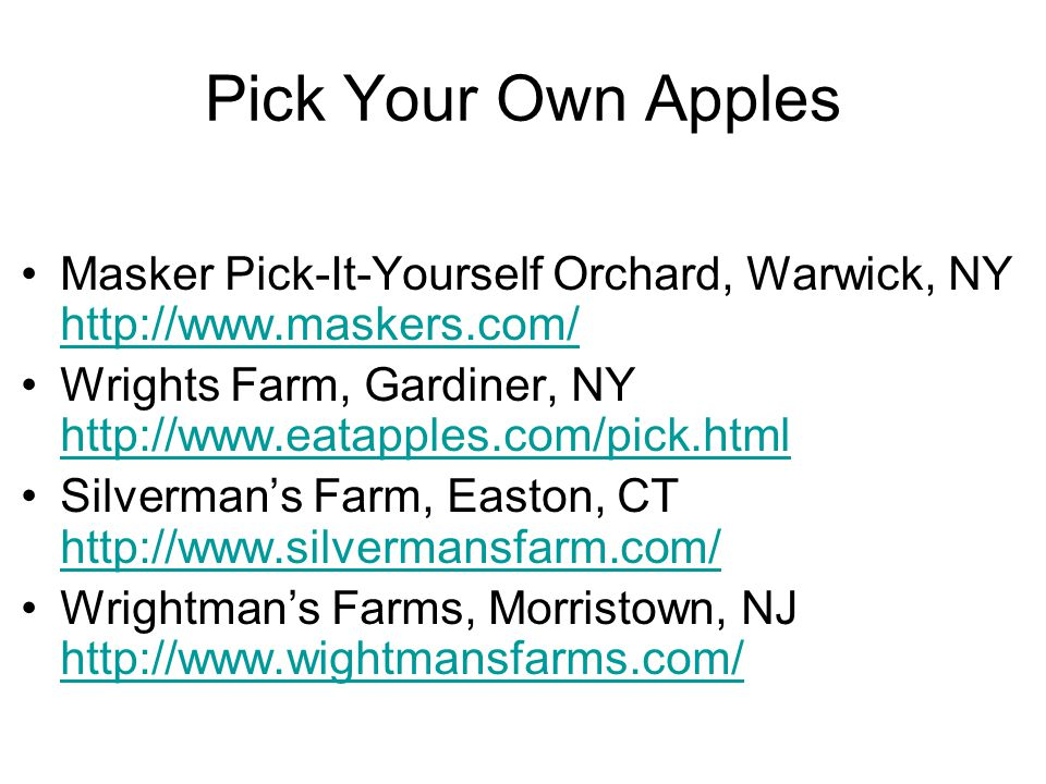 Pick Your Own Apples Masker Pick-It-Yourself Orchard, Warwick, NY http://www.maskers.com/ http://www.maskers.com/ Wrights Farm, Gardiner, NY http://ww