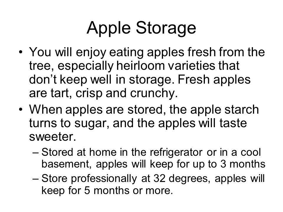 Apple Storage You will enjoy eating apples fresh from the tree, especially heirloom varieties that dont keep well in storage. Fresh apples are tart, c
