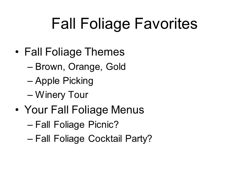 Fall Foliage Favorites Fall Foliage Themes –Brown, Orange, Gold –Apple Picking –Winery Tour Your Fall Foliage Menus –Fall Foliage Picnic? –Fall Foliag