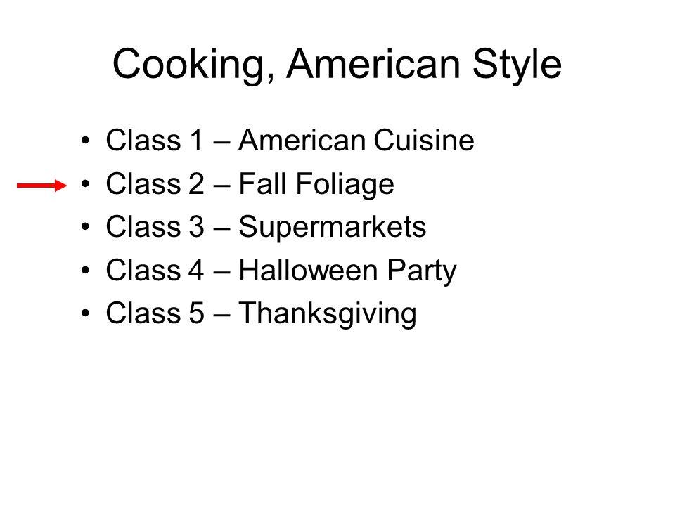 Cooking, American Style Class 1 – American Cuisine Class 2 – Fall Foliage Class 3 – Supermarkets Class 4 – Halloween Party Class 5 – Thanksgiving