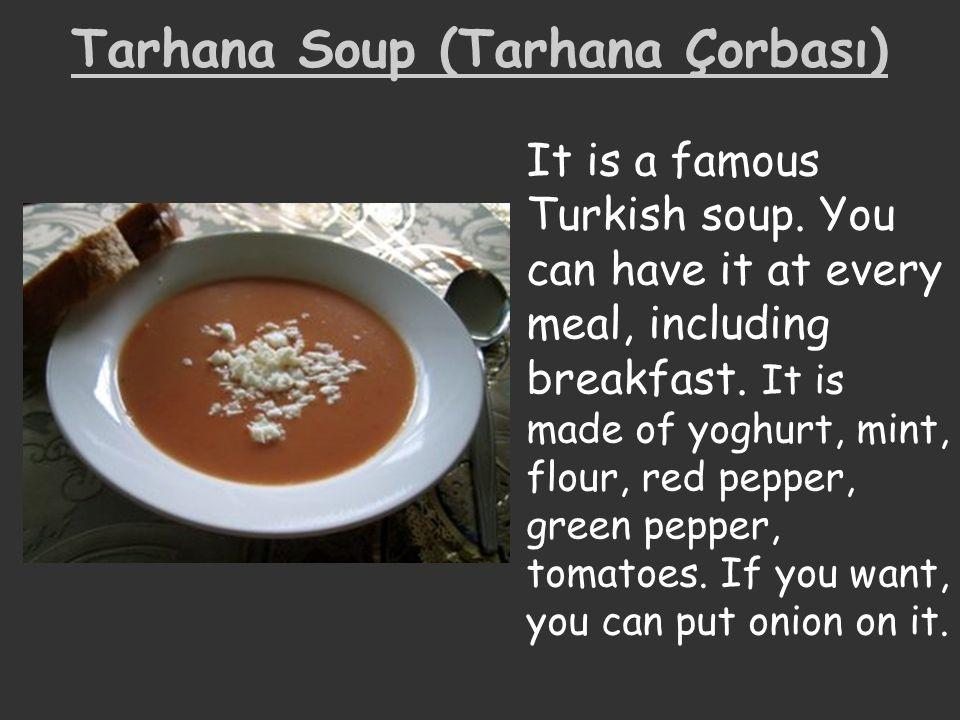 Tarhana Soup (Tarhana Çorbası) It is a famous Turkish soup. You can have it at every meal, including breakfast. It is made of yoghurt, mint, flour, re