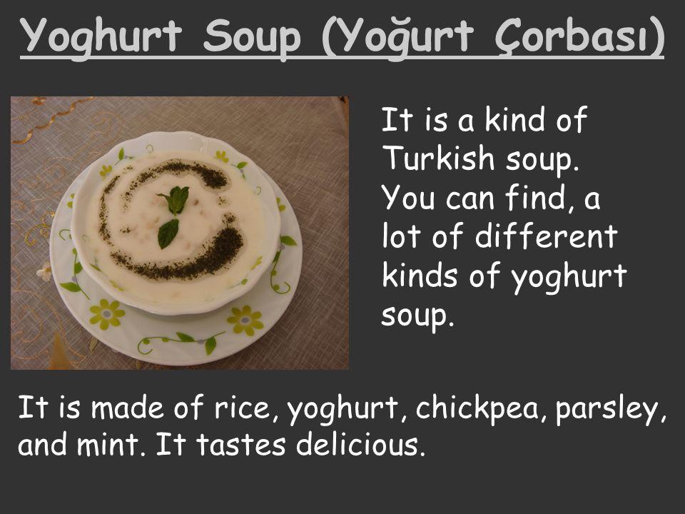Yoghurt Soup (Yoğurt Çorbası) It is a kind of Turkish soup. You can find, a lot of different kinds of yoghurt soup. It is made of rice, yoghurt, chick
