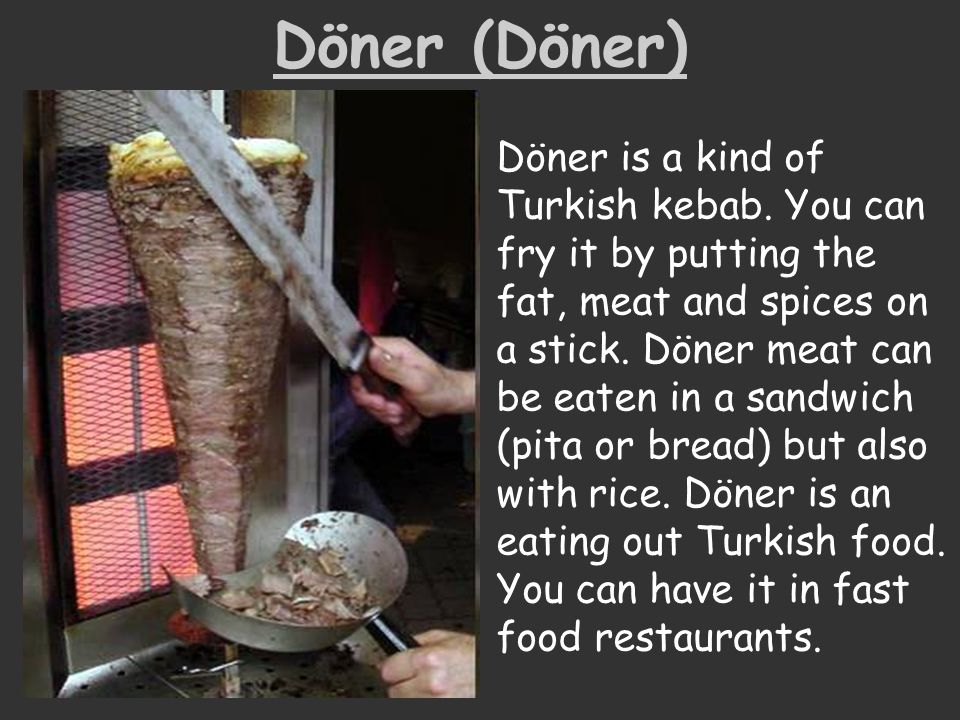 Döner (Döner) Döner is a kind of Turkish kebab. You can fry it by putting the fat, meat and spices on a stick. Döner meat can be eaten in a sandwich (