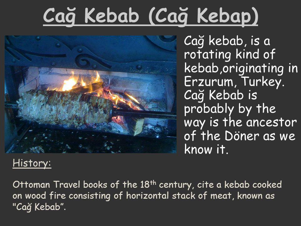 Cağ Kebab (Cağ Kebap) Cağ kebab, is a rotating kind of kebab,originating in Erzurum, Turkey. Cağ Kebab is probably by the way is the ancestor of the D