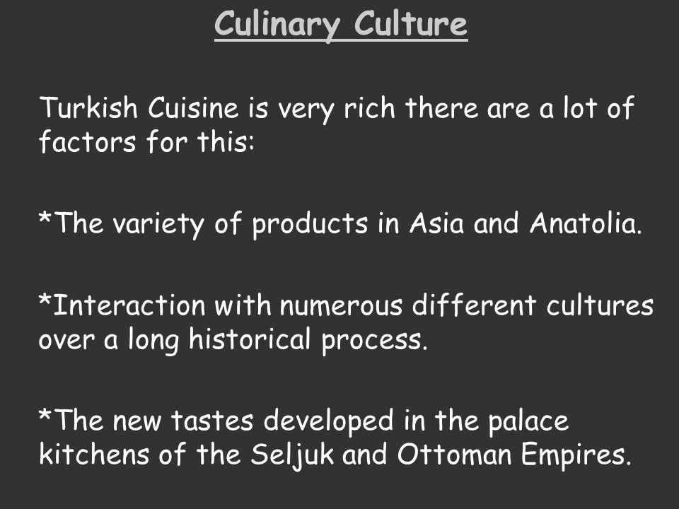 Culinary Culture Turkish Cuisine is very rich there are a lot of factors for this: *The variety of products in Asia and Anatolia. *Interaction with nu