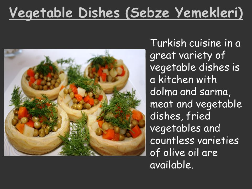 Vegetable Dishes (Sebze Yemekleri) Turkish cuisine in a great variety of vegetable dishes is a kitchen with dolma and sarma, meat and vegetable dishes