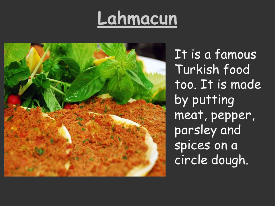 Lahmacun It is a famous Turkish food too. It is made by putting meat, pepper, parsley and spices on a circle dough.