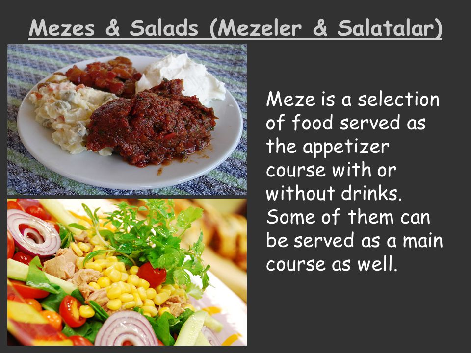 Mezes & Salads (Mezeler & Salatalar) Meze is a selection of food served as the appetizer course with or without drinks. Some of them can be served as