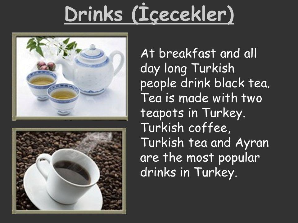 Drinks (İçecekler) At breakfast and all day long Turkish people drink black tea. Tea is made with two teapots in Turkey. Turkish coffee, Turkish tea a