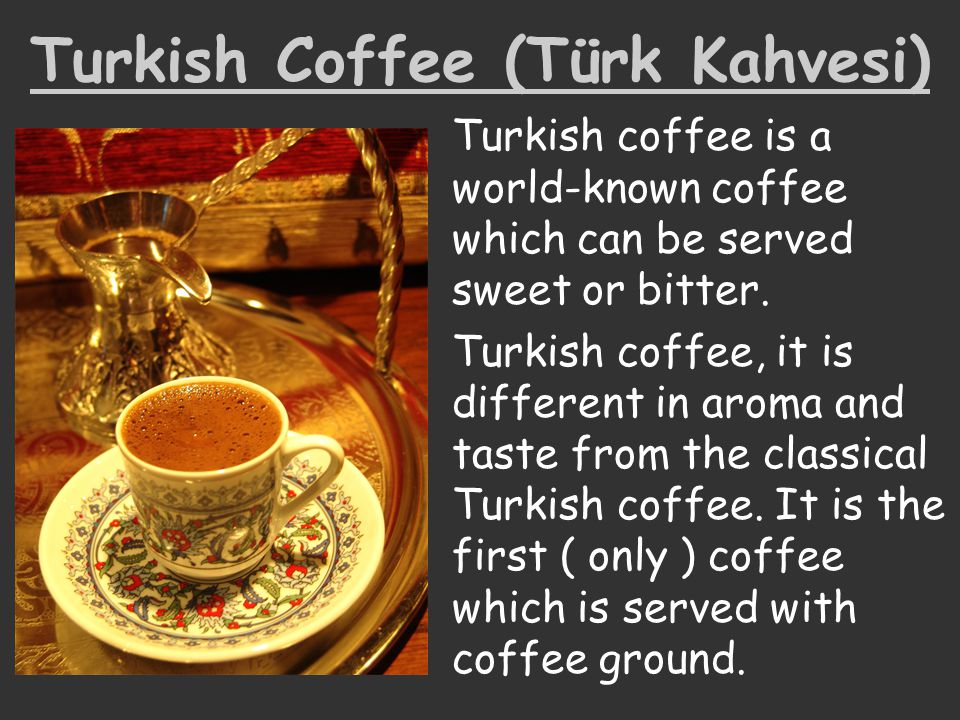 Turkish Coffee (Türk Kahvesi) Turkish coffee is a world-known coffee which can be served sweet or bitter. Turkish coffee, it is different in aroma and