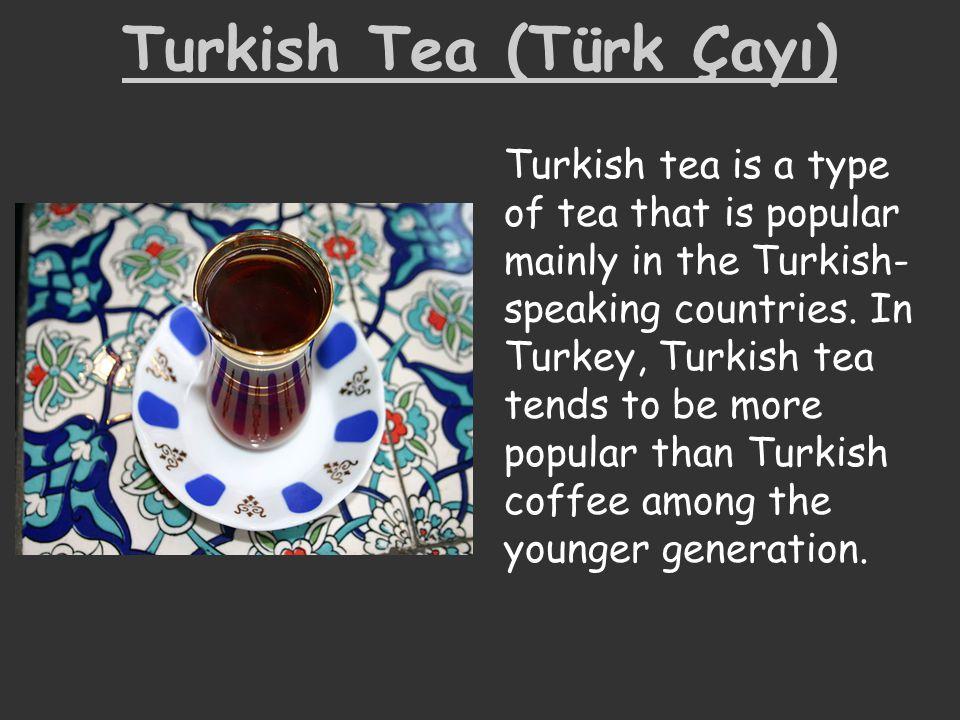 Turkish Tea (Türk Çayı) Turkish tea is a type of tea that is popular mainly in the Turkish- speaking countries. In Turkey, Turkish tea tends to be mor
