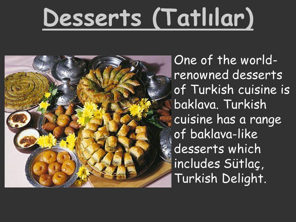 Desserts (Tatlılar) One of the world- renowned desserts of Turkish cuisine is baklava. Turkish cuisine has a range of baklava-like desserts which incl