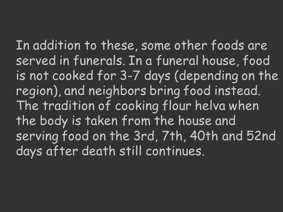 In addition to these, some other foods are served in funerals. In a funeral house, food is not cooked for 3-7 days (depending on the region), and neig