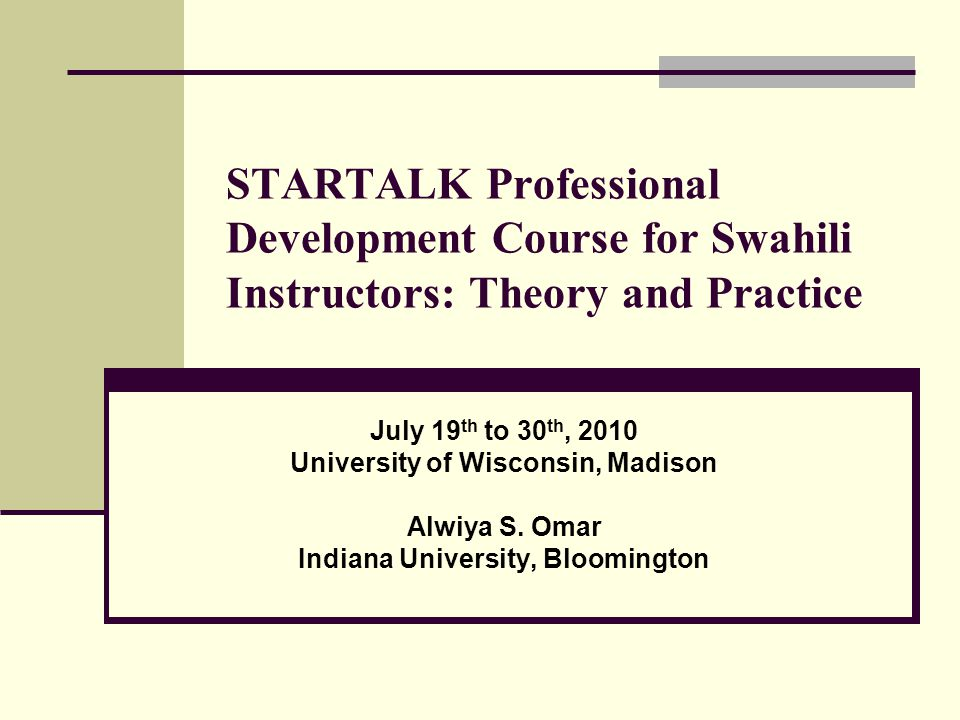 STARTALK Professional Development Course for Swahili Instructors: Theory and Practice July 19 th to 30 th, 2010 University of Wisconsin, Madison Alwiy