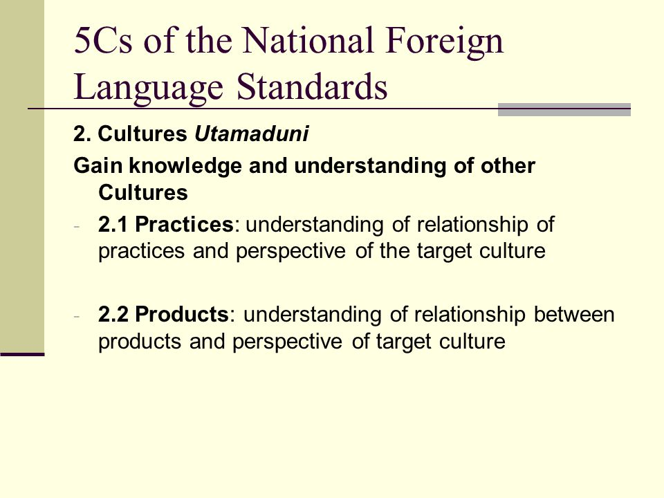 5Cs of the National Foreign Language Standards 2. Cultures Utamaduni Gain knowledge and understanding of other Cultures - 2.1 Practices: understanding