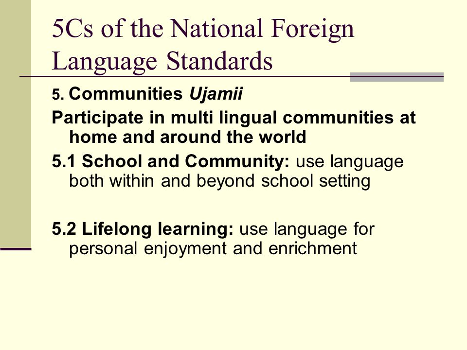 5Cs of the National Foreign Language Standards 5. Communities Ujamii Participate in multi lingual communities at home and around the world 5.1 School