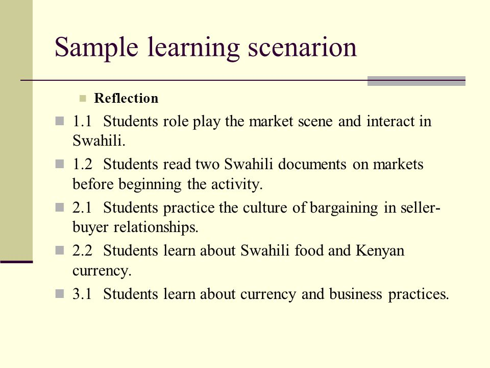 Sample learning scenarion Reflection 1.1Students role play the market scene and interact in Swahili. 1.2Students read two Swahili documents on markets