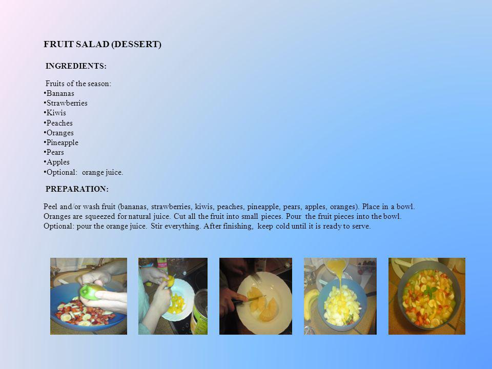 FRUIT SALAD (DESSERT) INGREDIENTS: Fruits of the season: Bananas Strawberries Kiwis Peaches Oranges Pineapple Pears Apples Optional: orange juice. PRE