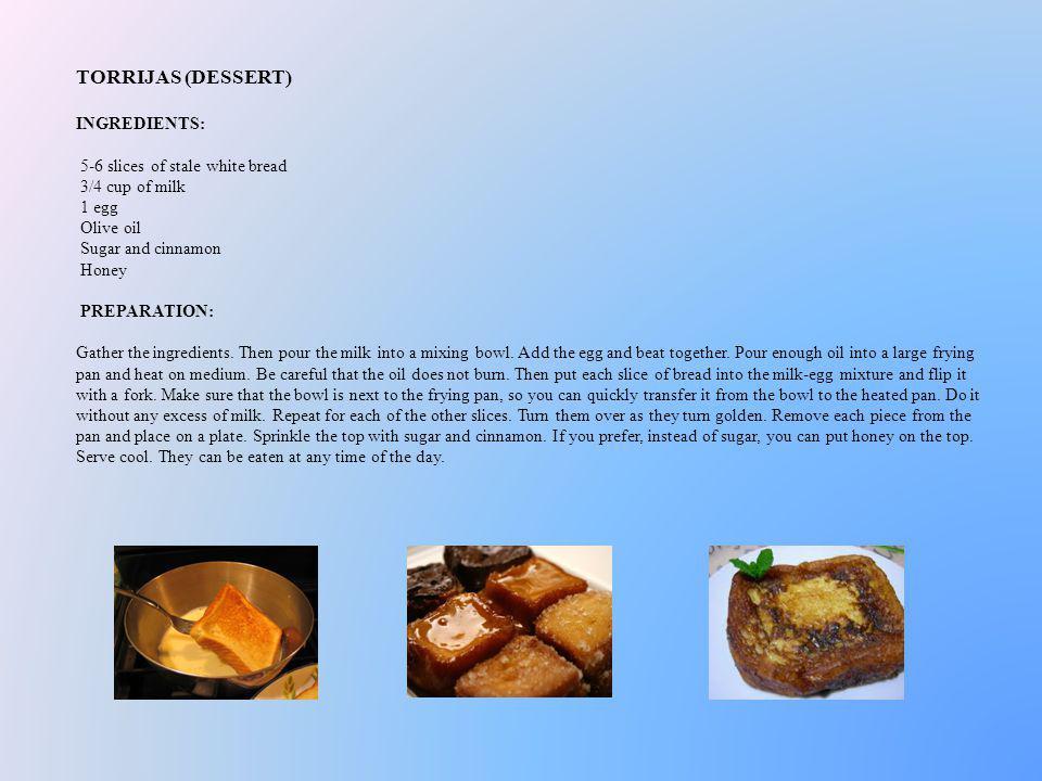 TORRIJAS (DESSERT) INGREDIENTS: 5-6 slices of stale white bread 3/4 cup of milk 1 egg Olive oil Sugar and cinnamon Honey PREPARATION: Gather the ingre