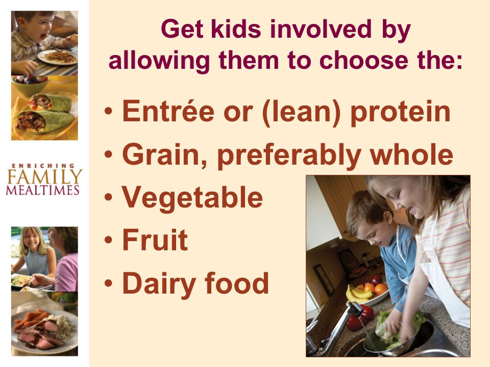 Get kids involved by allowing them to choose the: Entrée or (lean) protein Grain, preferably whole Vegetable Fruit Dairy food