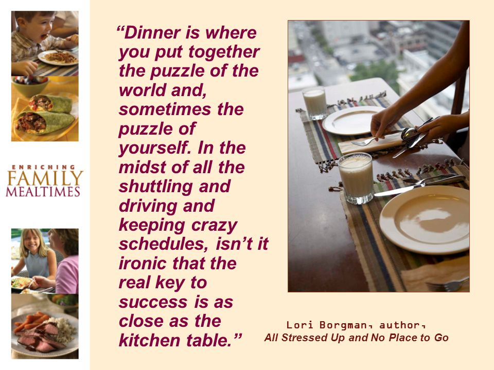 Lori Borgman, author, All Stressed Up and No Place to Go Dinner is where you put together the puzzle of the world and, sometimes the puzzle of yoursel