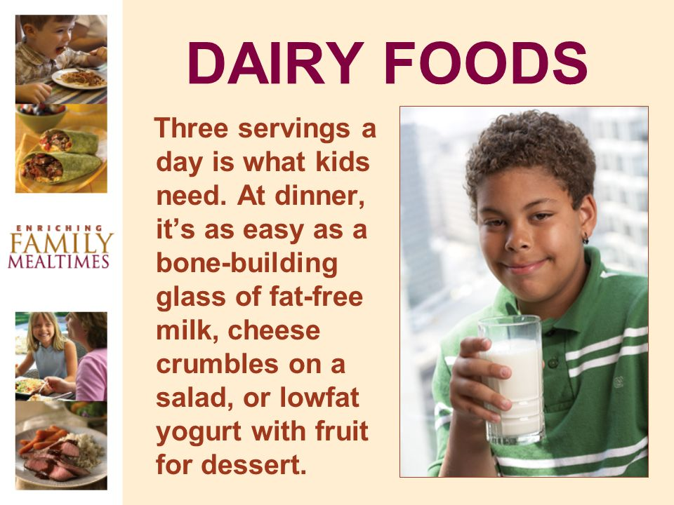 DAIRY FOODS Three servings a day is what kids need. At dinner, its as easy as a bone-building glass of fat-free milk, cheese crumbles on a salad, or l