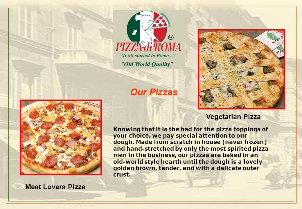 Our Menu: The PIZZA di ROMA genuine Italian taste is attributed to special family recipes and the finest ingredients like select tomatoes and sauces a