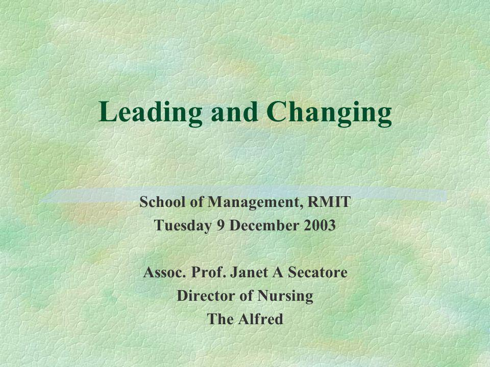 Leading and Changing School of Management, RMIT Tuesday 9 December 2003 Assoc. Prof. Janet A Secatore Director of Nursing The Alfred