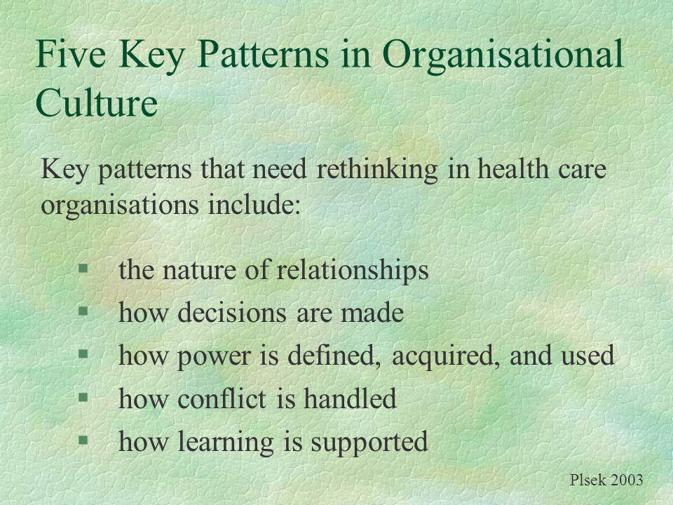 Five Key Patterns in Organisational Culture Key patterns that need rethinking in health care organisations include: §the nature of relationships §how decisions are made §how power is defined, acquired, and used §how conflict is handled §how learning is supported Plsek 2003