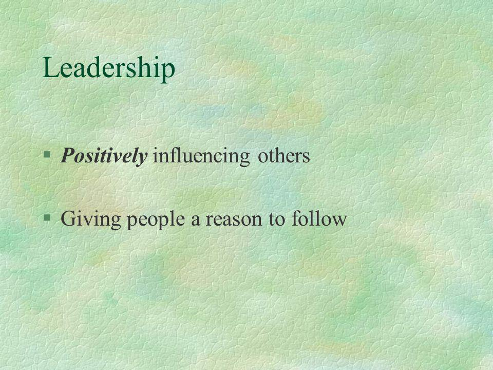 Leadership §Positively influencing others §Giving people a reason to follow