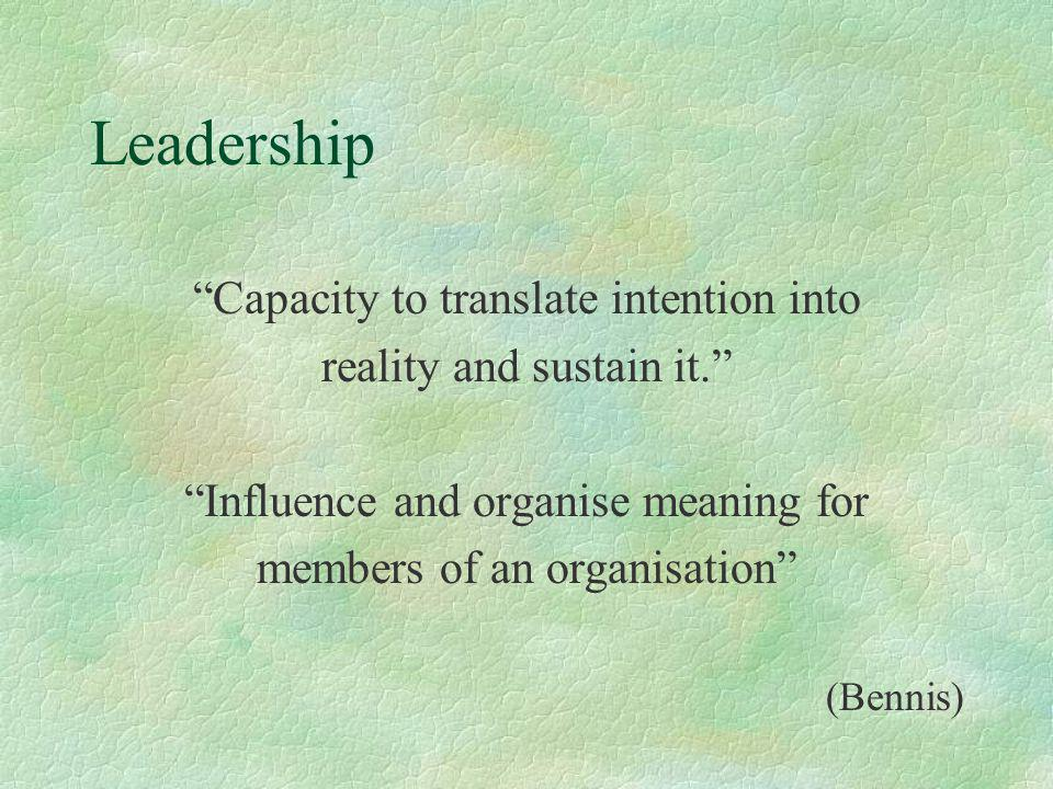 Leadership Capacity to translate intention into reality and sustain it. Influence and organise meaning for members of an organisation (Bennis)