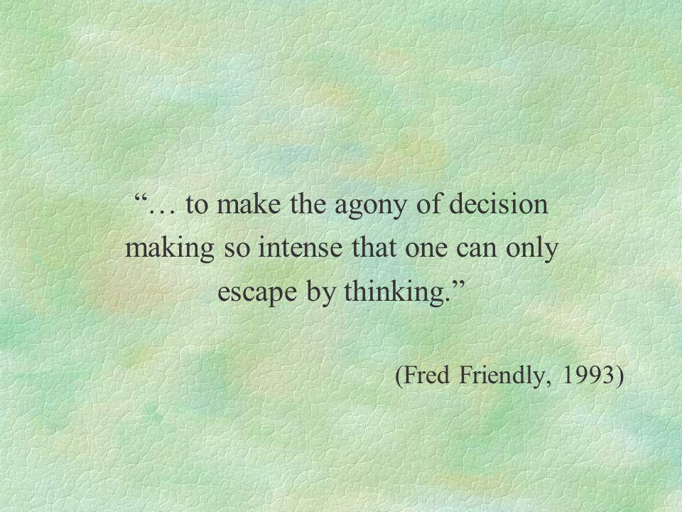… to make the agony of decision making so intense that one can only escape by thinking.