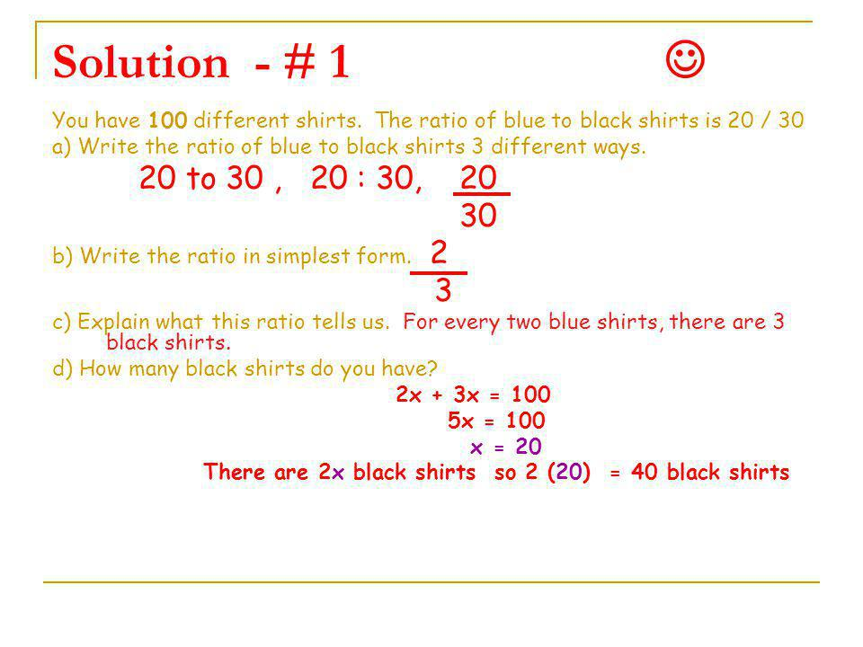 Practice problem # 1 (1) You have 100 different shirts. The ratio of blue to black shirts is 20. 30 a) Write the ratio of blue to black shirts 3 diffe