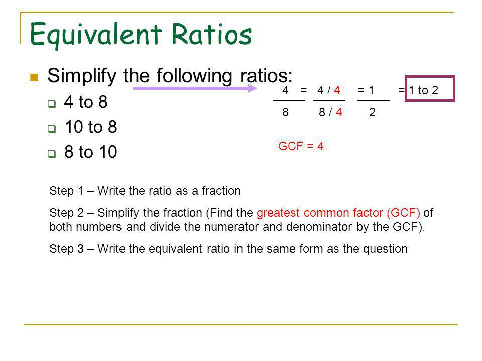 Equivalent Ratios Simplify the following ratios: 4 to 8 10 to 8 8 to 10 Step 1 – Write the ratio as a fraction Step 2 – Simplify the fraction (Find the greatest common factor (GCF) of both numbers and divide the numerator and denominator by the GCF).