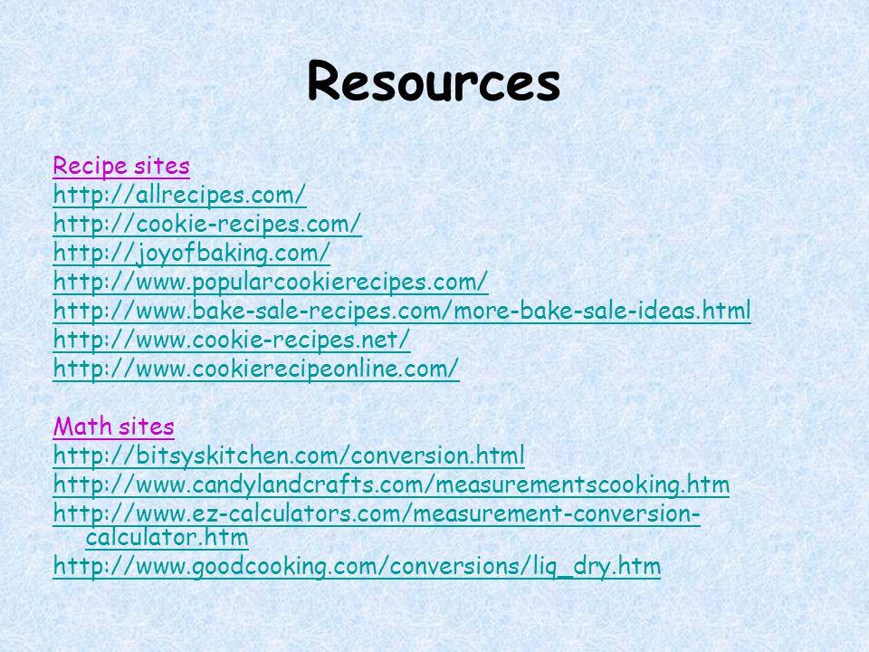 Resources Recipe sites http://allrecipes.com/ http://cookie-recipes.com/ http://joyofbaking.com/ http://www.popularcookierecipes.com/ http://www.bake-sale-recipes.com/more-bake-sale-ideas.html http://www.cookie-recipes.net/ http://www.cookierecipeonline.com/ Math sites http://bitsyskitchen.com/conversion.html http://www.candylandcrafts.com/measurementscooking.htm http://www.ez-calculators.com/measurement-conversion- calculator.htm http://www.goodcooking.com/conversions/liq_dry.htm