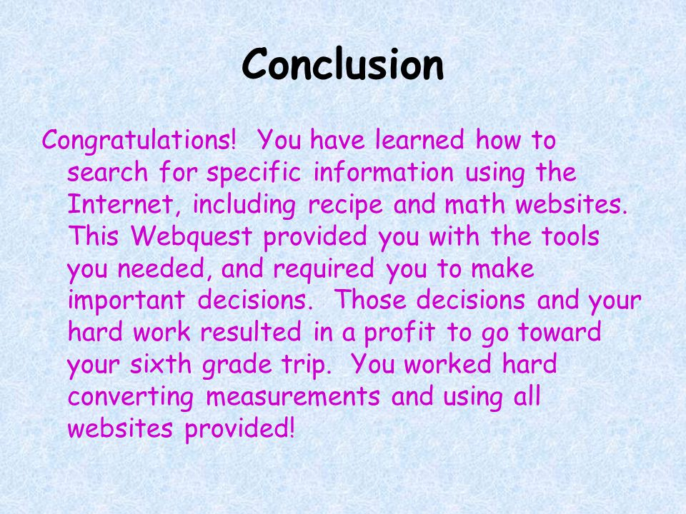Conclusion Congratulations! You have learned how to search for specific information using the Internet, including recipe and math websites. This Webqu