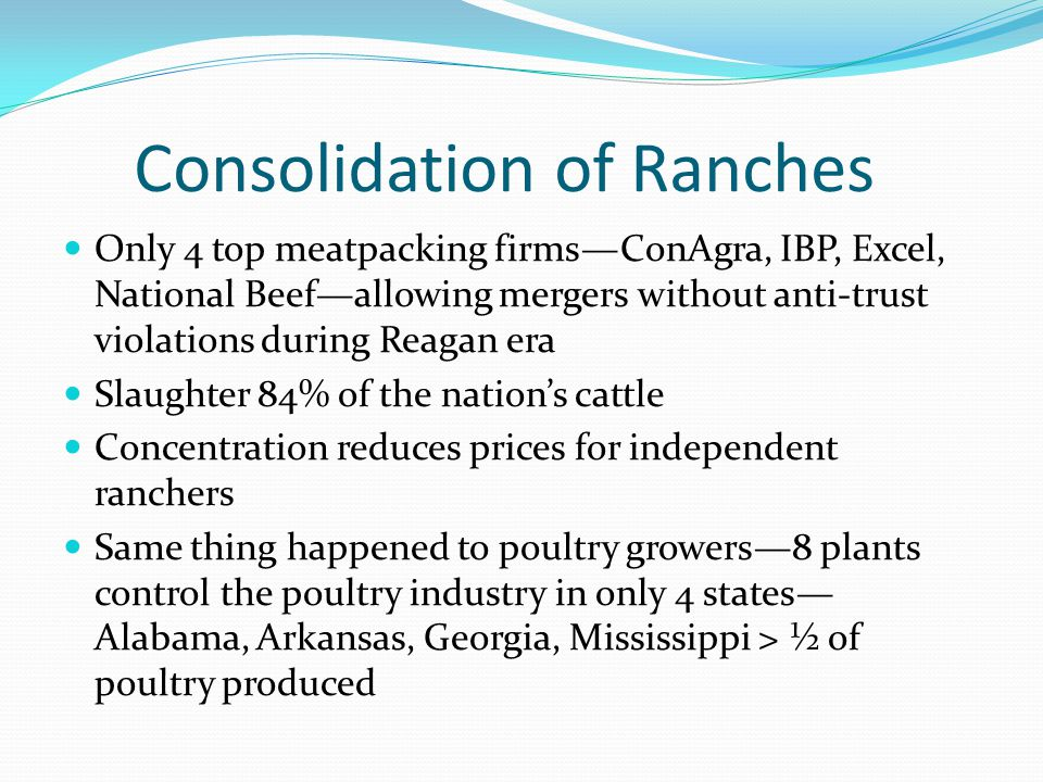 Consolidation of Ranches Only 4 top meatpacking firmsConAgra, IBP, Excel, National Beefallowing mergers without anti-trust violations during Reagan era Slaughter 84% of the nations cattle Concentration reduces prices for independent ranchers Same thing happened to poultry growers8 plants control the poultry industry in only 4 states Alabama, Arkansas, Georgia, Mississippi > ½ of poultry produced