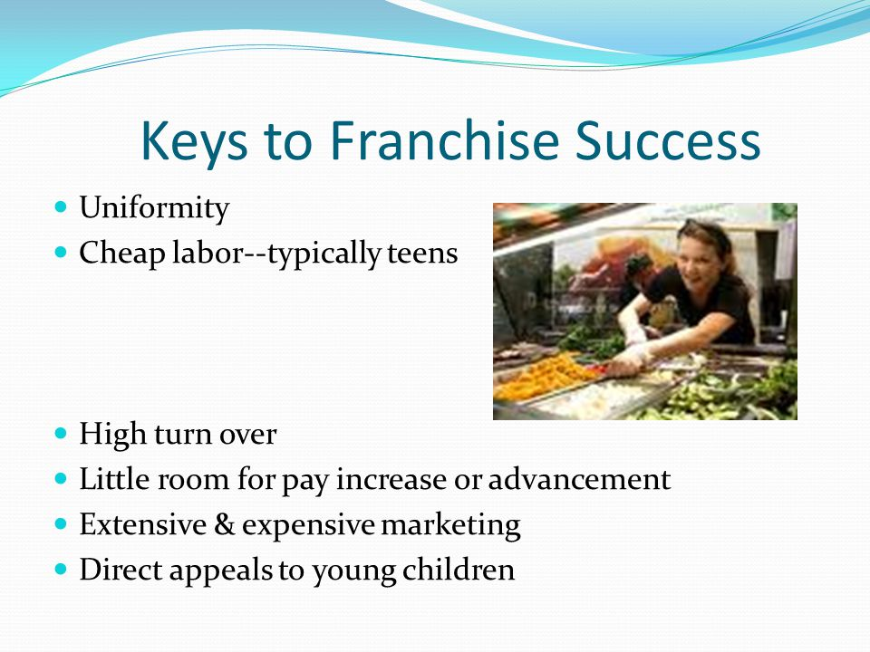 Keys to Franchise Success Uniformity Cheap labor--typically teens High turn over Little room for pay increase or advancement Extensive & expensive marketing Direct appeals to young children