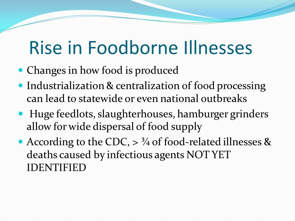 Rise in Foodborne Illnesses Changes in how food is produced Industrialization & centralization of food processing can lead to statewide or even national outbreaks Huge feedlots, slaughterhouses, hamburger grinders allow for wide dispersal of food supply According to the CDC, > ¾ of food-related illnesses & deaths caused by infectious agents NOT YET IDENTIFIED
