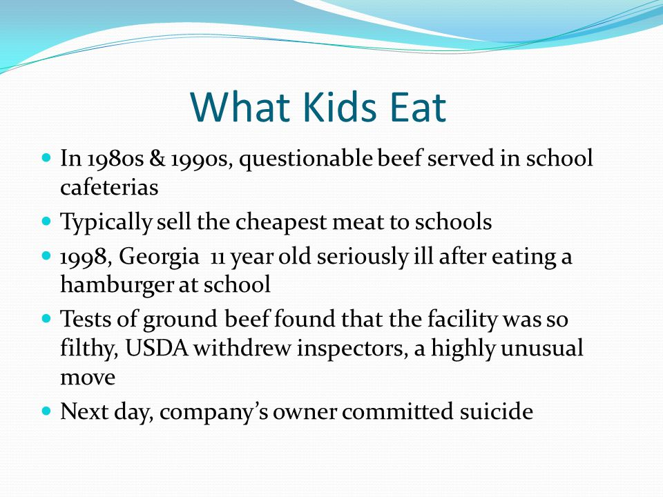 What Kids Eat In 1980s & 1990s, questionable beef served in school cafeterias Typically sell the cheapest meat to schools 1998, Georgia 11 year old seriously ill after eating a hamburger at school Tests of ground beef found that the facility was so filthy, USDA withdrew inspectors, a highly unusual move Next day, companys owner committed suicide