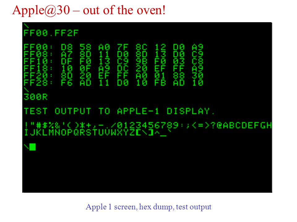 Apple@30 – out of the oven! Apple 1 screen, hex dump, test output