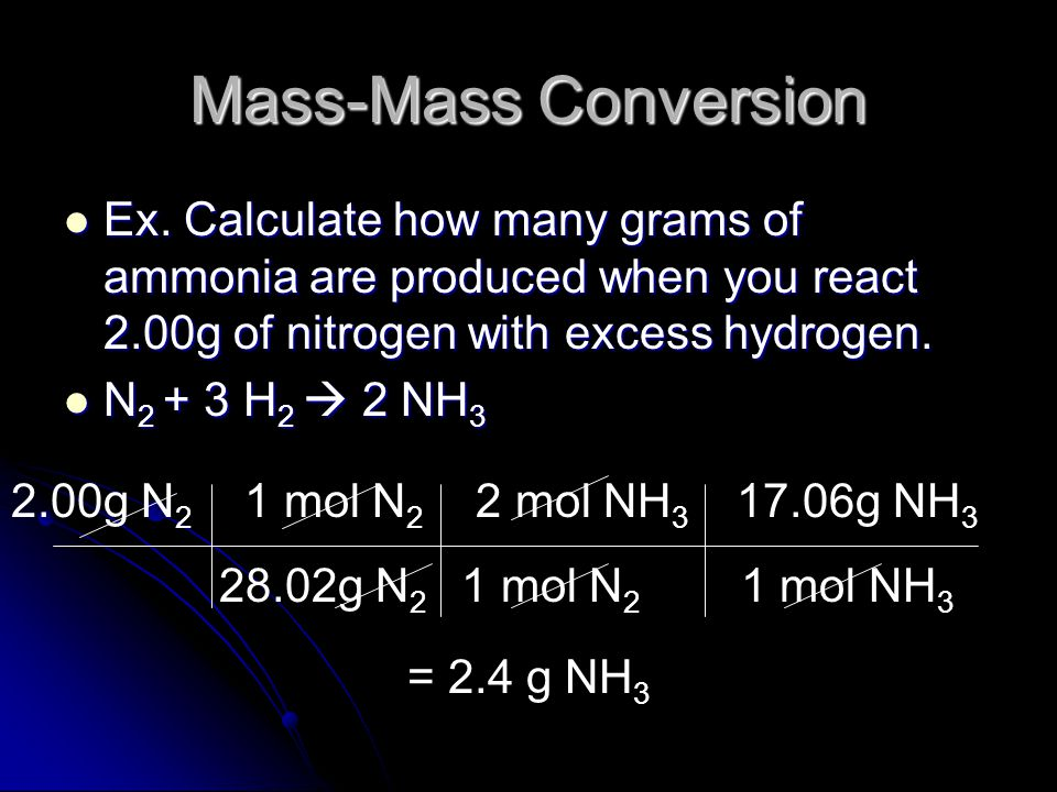 Mass-Mass Conversions Most often we are given a starting mass and want to find out the mass of a product we will get (called theoretical yield) or how much of another reactant we need to completely react with it (no leftover ingredients!) Most often we are given a starting mass and want to find out the mass of a product we will get (called theoretical yield) or how much of another reactant we need to completely react with it (no leftover ingredients!) Now we must go from grams to moles, mole ratio, and back to grams of compound we are interested in Now we must go from grams to moles, mole ratio, and back to grams of compound we are interested in