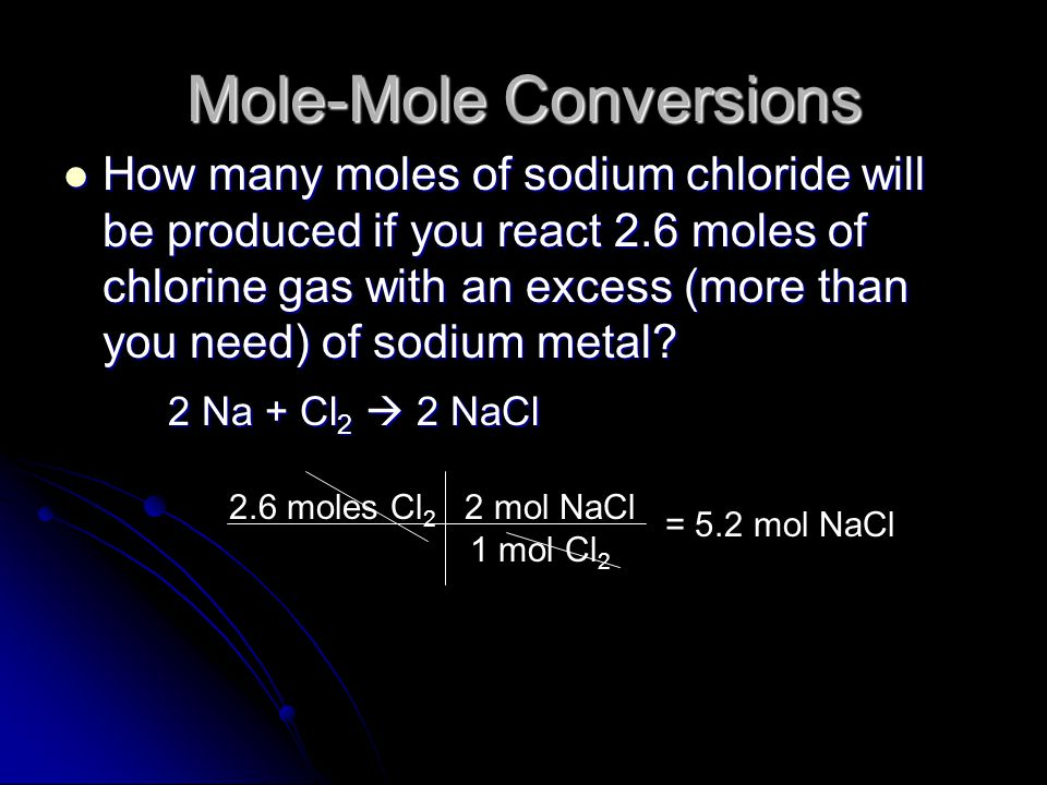 Mole Ratios Mole ratios can be used to calculate the moles of one chemical from the given amount of a different chemical Mole ratios can be used to calculate the moles of one chemical from the given amount of a different chemical Example: How many moles of chlorine are needed to react with 5 moles of sodium (without any sodium left over).