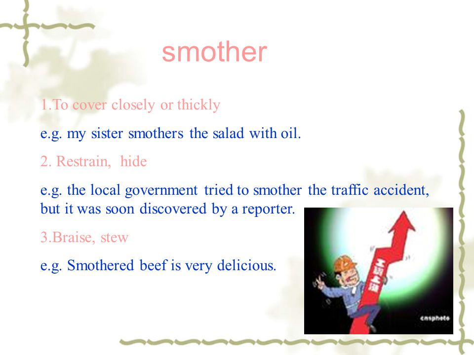smother 1.To cover closely or thickly e.g. my sister smothers the salad with oil. 2. Restrain, hide e.g. the local government tried to smother the tra