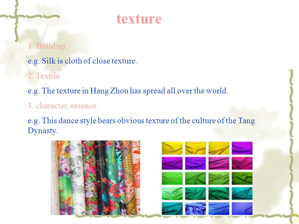 texture 1. Build up e.g. Silk is cloth of close texture. 2. Textile e.g. The texture in Hang Zhou has spread all over the world. 3. character, essence