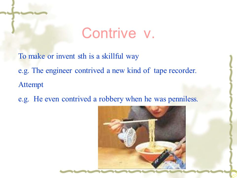 Contrive v. To make or invent sth is a skillful way e.g. The engineer contrived a new kind of tape recorder. Attempt e.g. He even contrived a robbery